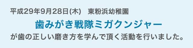 平成29年9月28日(木)に東粉浜幼稚園にて、歯みがき戦隊ミガクンジャーが歯の正しい磨き方を学んで頂く活動を行いました。